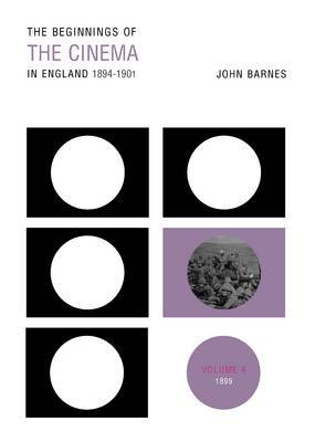 The Beginnings Of The Cinema In England,1894-1901: Volume 4: 1899