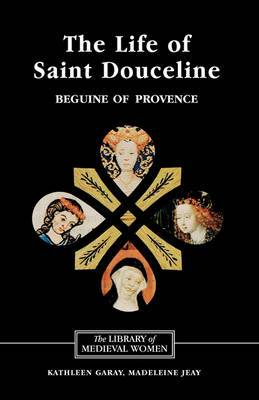 The Life of Saint Douceline, a Beguine of Provence: Translated from the Occitan with Introduction, Notes and Interpretive Essay