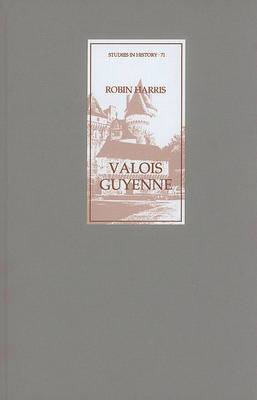 Valois Guyenne: A Study of Politics, Government, and Society in Late Medieval France