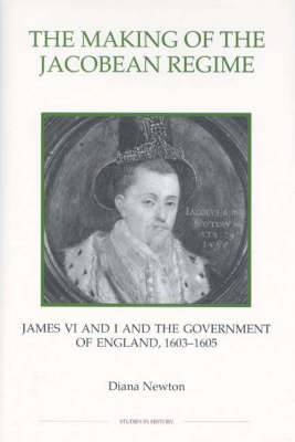 The Making of the Jacobean Regime: James VI and I and the Government of England, 1603-1605