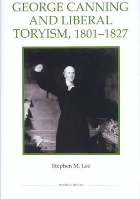George Canning and Liberal Toryism, 1801-27