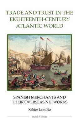 Trade and Trust in the Eighteenth-century Atlantic World: Spanish Merchants and Their Overseas Networks