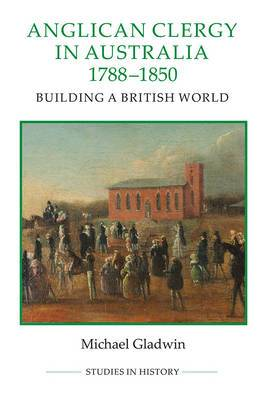 Anglican Clergy in Australia, 1788-1850: Building a British World