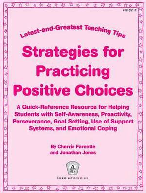 Strategies for Practicing Postive Choices: A Quick-Reference Resource for Helping Students with Self-Awareness, Proactivity, Perseverance, Goal Setting, Use of Support Systems, and Emotional Coping