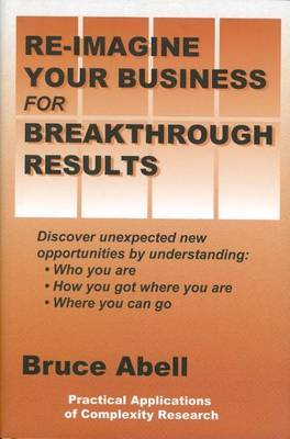 Re-Imagine Your Business for Breakthrough Results: Discover Unexpected New Opportunities by Understanding Who You Are, How You Got Where You Are, and Where You Can Go