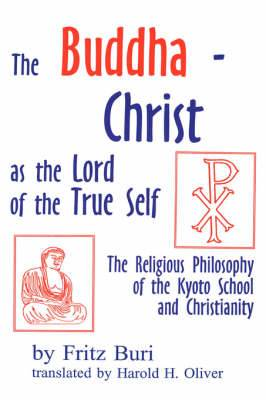 Buddha-Christ as the Lord of the True Self: The Religious Philosophy of the Kyoto School and Christianity