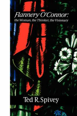 Flannery O'Connor : the Woman, the Thinker, the Visionary