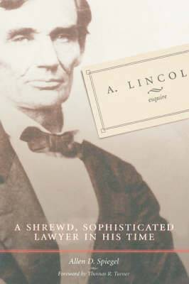 A. Lincoln, Esquire: A Shrewd, Sophisticated Lawyer in His Time / Allen D. Spiegel.