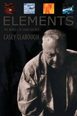 Elements: The Novels of James Dickey / Casey Clabough.