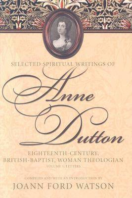 The Influential Spiritual Writings of Anne Dutton v. 1; Eighteenth-century British Baptist Woman Writer: Letters