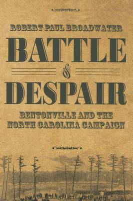 Battle of Despair: Bentonville and the North Carolina Campaign