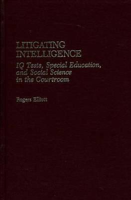 Litigating Intelligence: IQ Tests, Special Education and Social Science in the Courtroom