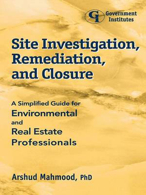 Site Investigation, Remediation and Closure: A Simplified Guide for Environmental and Real Estate Professionals