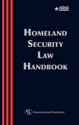 Homeland Security Law Handbook: A Guide to the Legal and Regulatory Framework