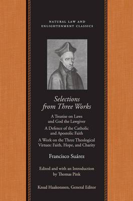 Selections from Three Works: A Treatise on Laws and God the Lawgiver/A Defence of the Catholic and Apostolic Faith/A Work on the Three Theological Virtues: Faith, Hope and Charity