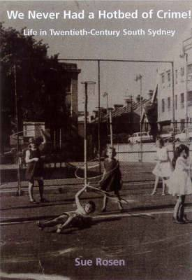 We Never Had a Hotbed of Crime!: Life in 20th Century South Sydney: Life in Twentieth-Century South Sydney