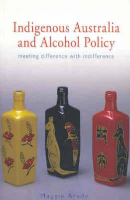 Indigenous Australia and Alcohol Policy: Meeting Difference with Indifference