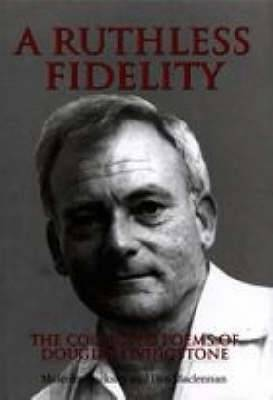 A ruthless fidelity  : The collected poems of Douglas Livingstone