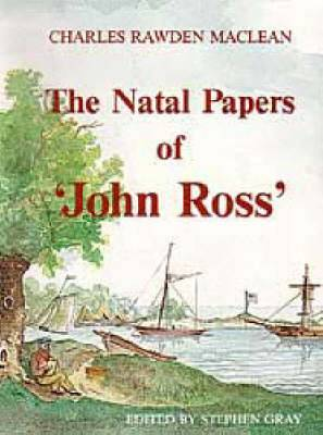 The Natal Papers of ''John Ross' : Loss of the Brig Mary at Natal with Early Recollections of That Settlement and Among the Caffres