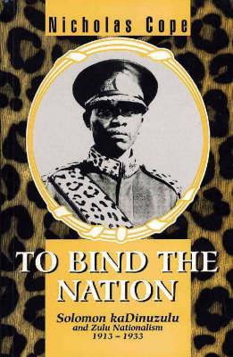 To Bind the Nation: Solomon KaDinuzulu and Zulu Nationalism 1913-1933