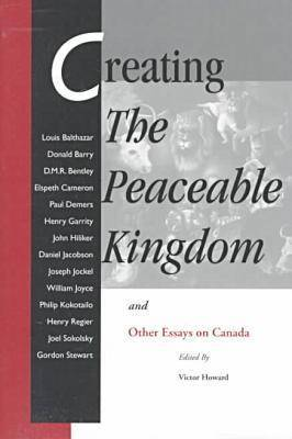 Creating the Peaceable Kingdom: And Other Essays on Canada