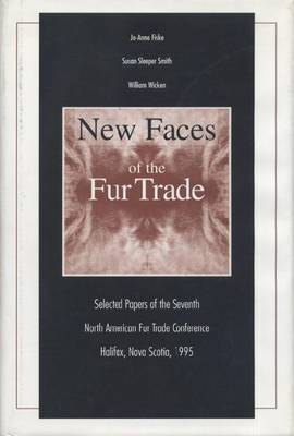 New Faces of the Fur Trade: Selected Papers of the Seventh North American Fur Trade Conference, Halifax, Nova Scotia, 1995