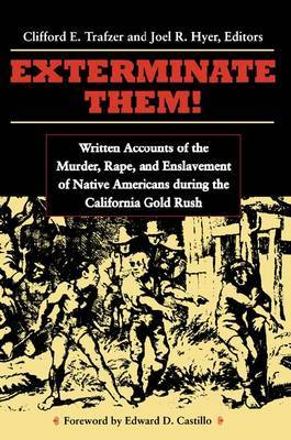 Exterminate Them: Written Accounts of the Murder, Rape, and Enslavement of Native Americans During the California Goldrush