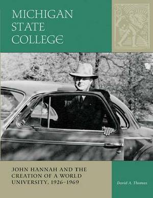Michigan State College: John Hannah and the Creation of a World University, 1926-1969