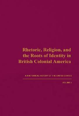 A Rhetorical History of the United States: v. 1: Rhetoric, Religion, and the Roots of Identity in British Colonial America