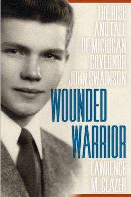 Wounded Warrior: The Rise and Fall of Michigan Governor John Swainson