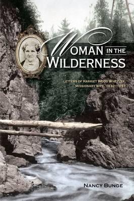 Woman in the Wilderness: Letters of Harriet Wood Wheeler, Missonary Wife, 1832-1892