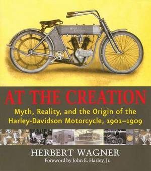 At the Creation: Myth, Reality and the Origins of the Harley-Davidson Motorcyle, 1901-1909