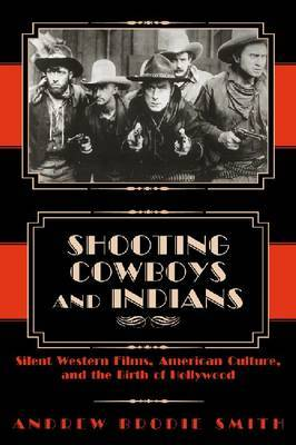 Shooting Cowboys and Indians: Silent Western Films, American Culture and the Birth of Hollywood