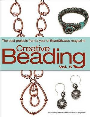Creative Beading, Volume 5: The Best Projects from a Year of Bead&Button Magazine