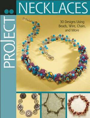 Project: Necklaces: 30 Designs Using Beads, Wire, Chain, and More