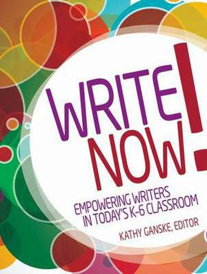 Write Now!: Empowering Writers in Today's K-6 Classroom