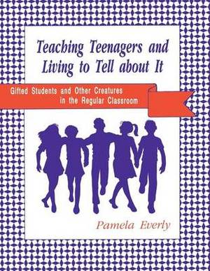 Teaching Teenagers and Living to Tell About it: Gifted Students and Other Creatures in the Regular Classroom