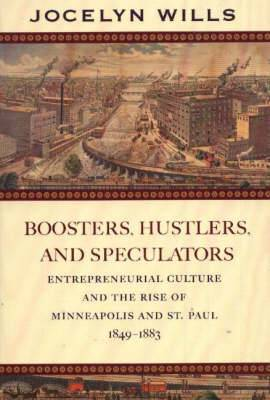 Boosters, Hustlers and Speculators: Entrepreneurial Culture and the Rise of Minneapolis and St Paul, 1849-1883