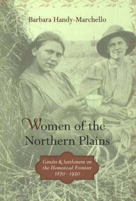Women of the Northern Plains: Gender and Settlement on the Homestead Frontier, 1870-1930