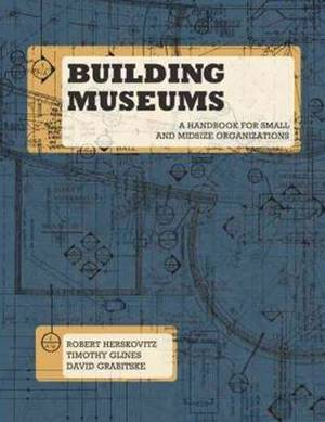 Building Museums: A Handbook for Small & Midsize Organizations