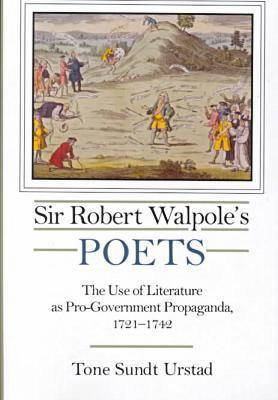 Sir Robert Walpole's Poets: The Use of Literature as Pro-government Propaganda, 1721-1742