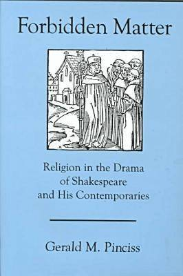 Forbidden Matter: Religion in the Drama of Shakespeare and His Contemporaries