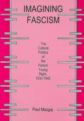 Imagining Fascism: The Culture Politics of the French Young Right, 1930-1945