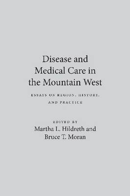 Disease and Medical Care in the Mountain West: Essays on Region, History and Practice