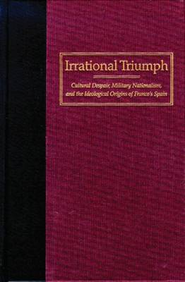 Irrational Triumph: Cultural Despair, Military Nationalism and Ideological Origins of Franco's Spain