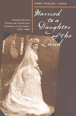 Married to a Daughter of the Land: Spanish-Mexican Women and Interethnic Marriage in California, 1820-1880
