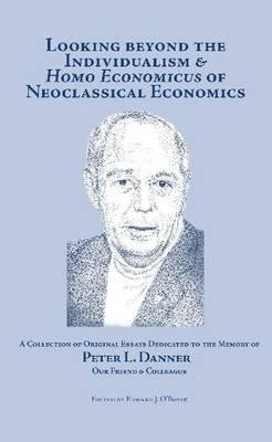 Looking Beyond the Individualism and 'Homo Economicus' of Neoclassical Economics: A Collection of Original Essays Dedicated Toe the Memory of Peter L. Danner, Our Friend and Colleague