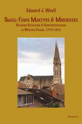 Small-Town Martyrs & Murderers: Religious Revolution & Counterrevolution in Western France, 1774-1914