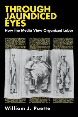 Through Jaundiced Eyes: How the Media View Organized Labor