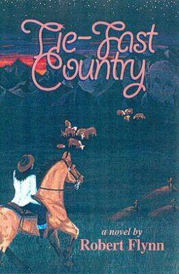 Tie-Fast Country: A Novel / by Robert Flynn.